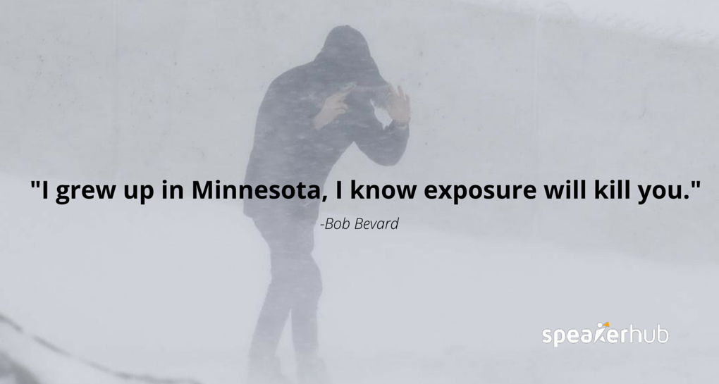 I grew up in Minnesota, I know exposure will kill you.