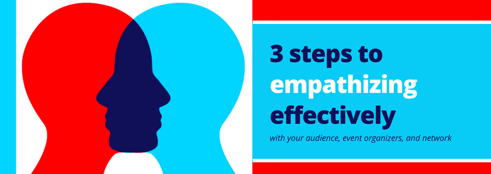 3 Steps to empathizing effectively  with your audience, event organizers and your network
