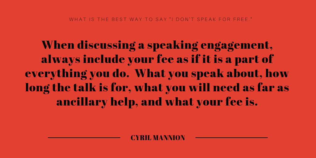 When discussing a speaking engagement, always include your fee as if it is a part of everything you do